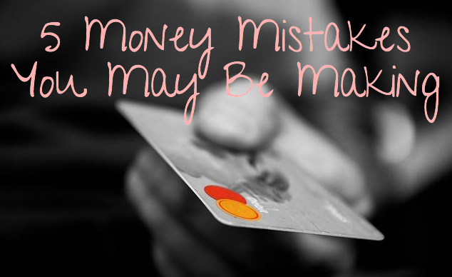 5 Money Mistakes You May Be Making